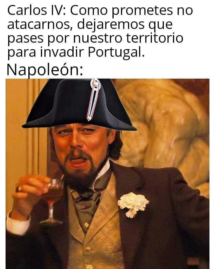 Carlos IV: Como prometes no atacarnos, dejaremos que pases por nuestro territorio para invadir Portugal.  Napoleón: