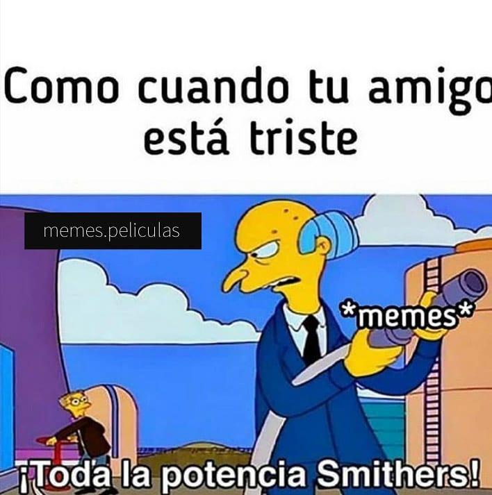 Como cuando tu amigo está triste.  ¡Toda la potencia Smithers!