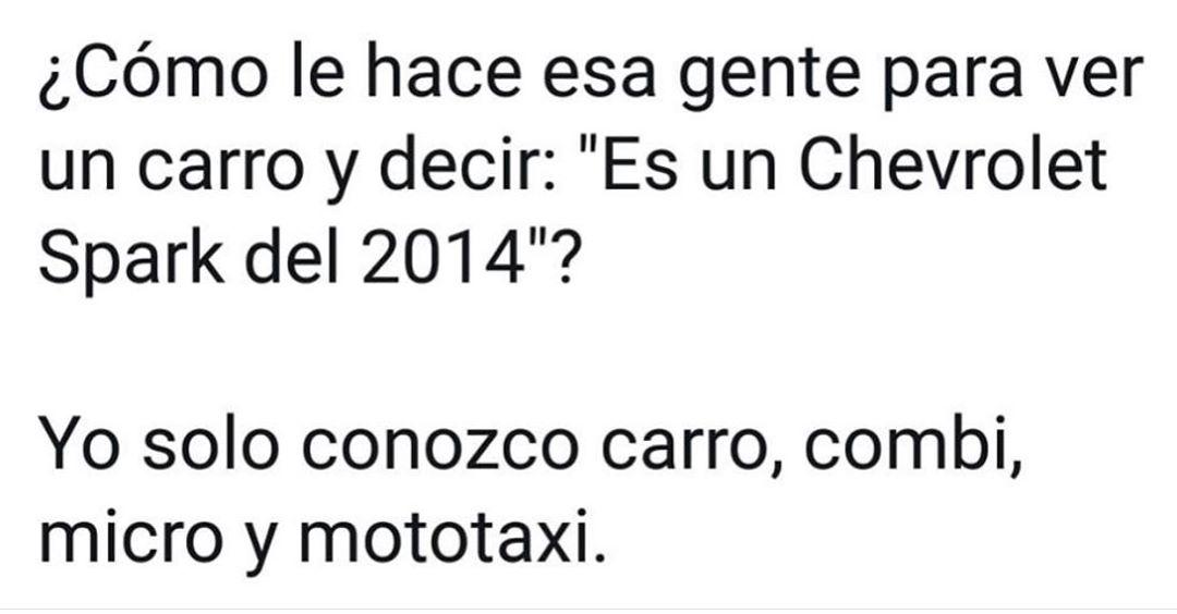 """¿Cómo le hace esa gente para ver un carro y decir: """"Es un Chevrolet Spark del 2014""""?  Yo solo conozco carro, combi, micro y mototaxi."""