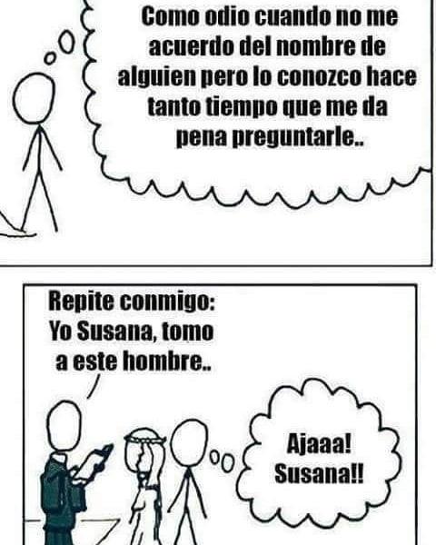 Como odio cuando no me acuerdo del nombre de alguien pero lo conozco hace tanto tiempo que me da pena preguntarle.  Repite conmigo: Yo Susana, tomo a este hombre... Ajaaa! Susana!!