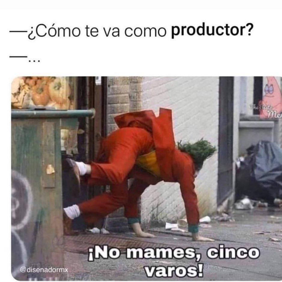 ¿Cómo te va como productor?  ¡No mames, cinco varos!