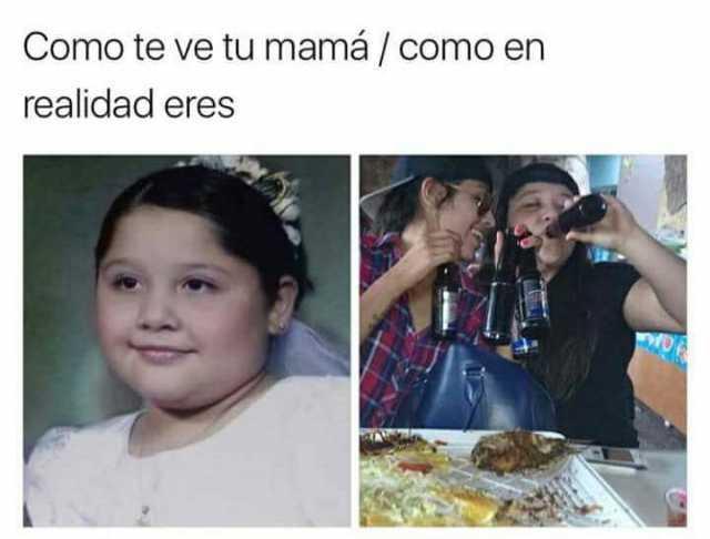 Como te ve tu mamá. / Como en realidad eres.