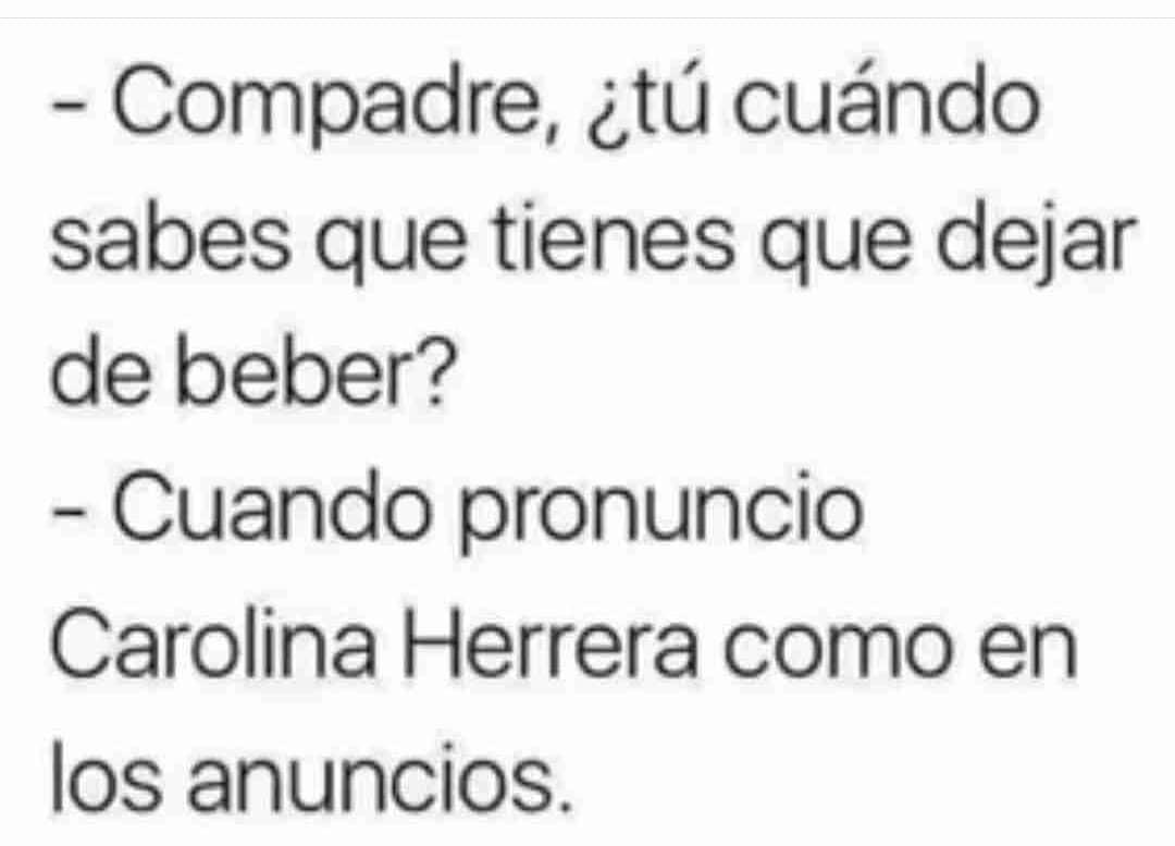 Compadre, ¿tú cuándo sabes que tienes que dejar de beber?  Cuando pronuncio Carolina Herrera como en los anuncios.