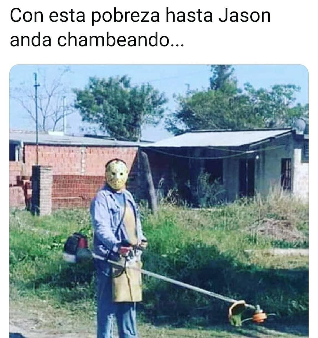 Con esta pobreza hasta Jason anda chambeando...