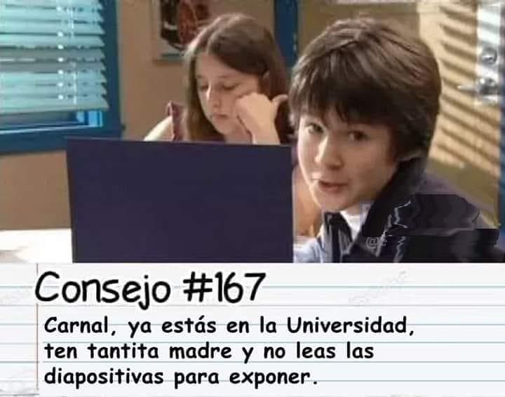 Consejo #167  Carnal, ya estás en la Universidad, ten tantita madre y no leas las diapositivas para exponer.