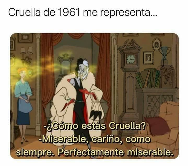 Cruella de 1961 me representa...  ¿Cómo estás Cruella?  Miserable, cariño, como siempre. Perfectamente miserable.