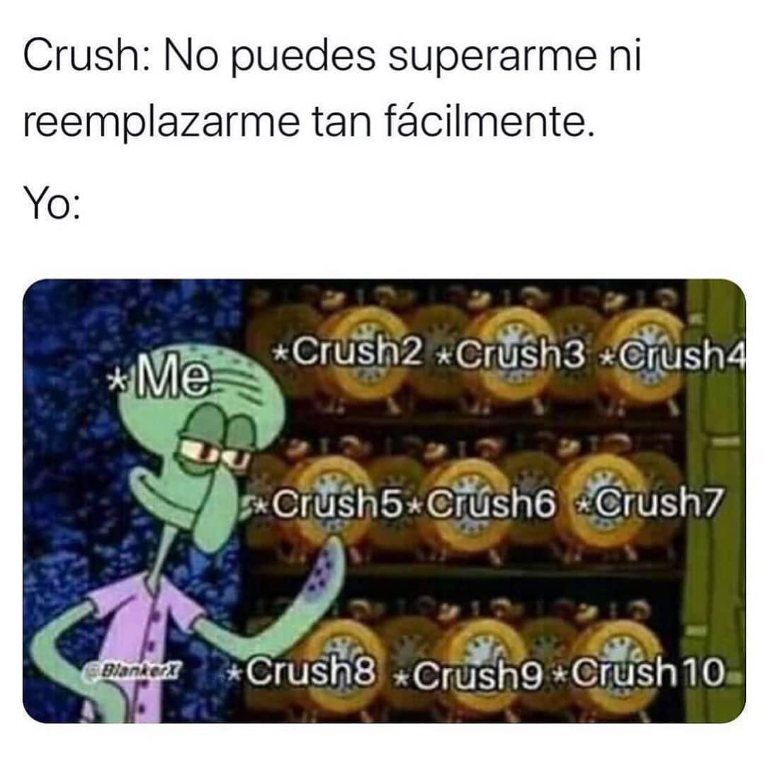 Crush: No puedes superarme ni reemplazarme tan fácilmente.  Yo:
