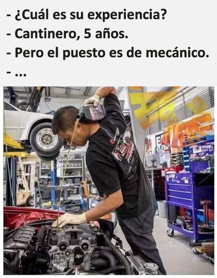 - ¿Cuál es tu experiencia?  - Cantinero, 5 años.  - Pero el puesto es de mecánico.  - ...
