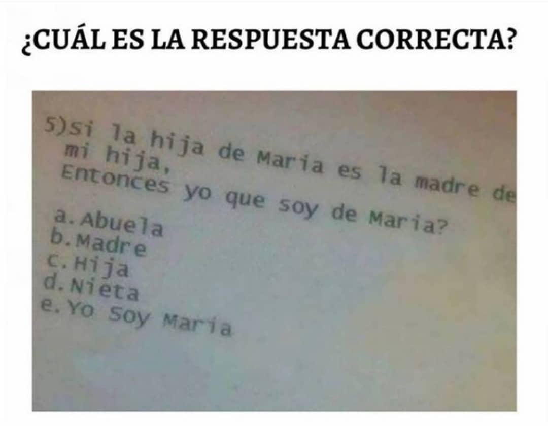 ¿Cuáles la respuesta correcta?  5) Si la hija de Maria es la madre de mi hija. Entonces yo que soy de María:  a. Abuela  b. Madre  d. Nieta  e. Yo soy María.