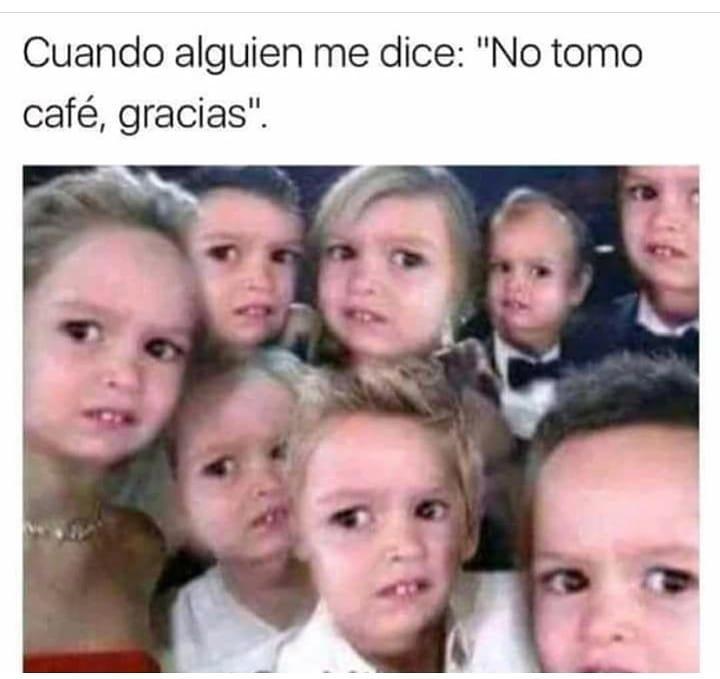 """Cuando alguien me dice: """"No tomo café, gracias""""."""