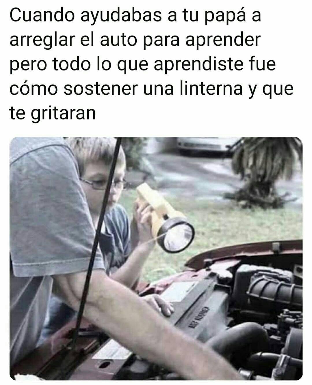 Cuando ayudabas a tu papá a arreglar el auto para aprender pero todo lo que aprendiste fue cómo sostener una linterna y que te gritaran.