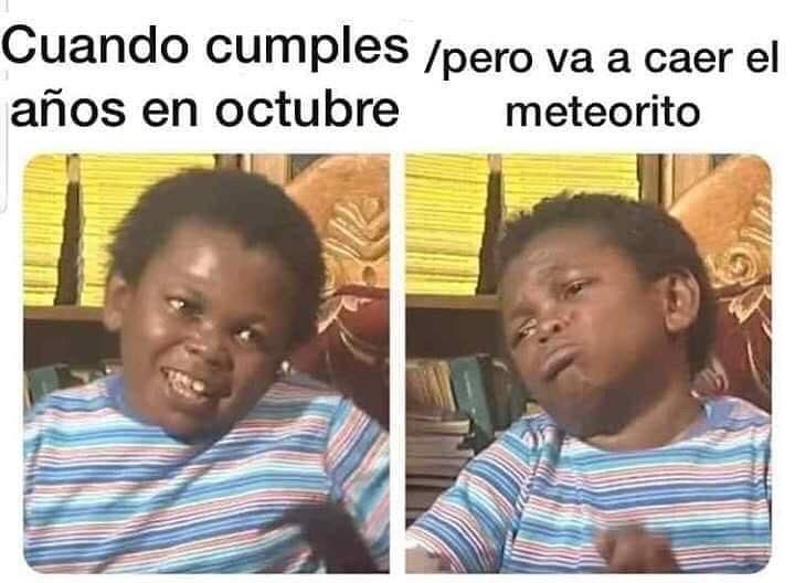 Cuando cumples años en octubre pero va a caer el meteorito.