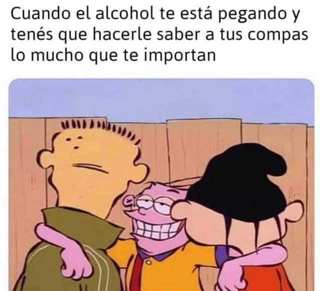 Cuando el alcohol te está pegando y tenés que hacerle saber a tus compas lo mucho que te importan.