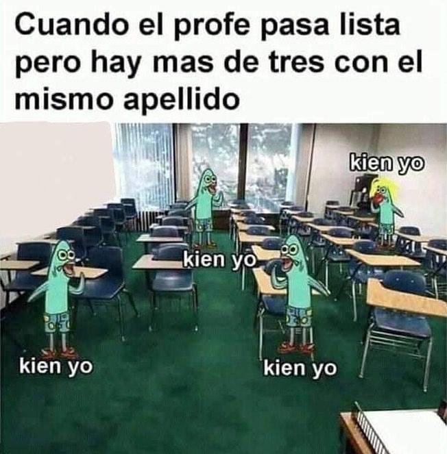 Cuando el profe pasa lista pero hay más de tres con el mismo apellido.  Kien yo. Kien yo. Kien yo. Kien yo.