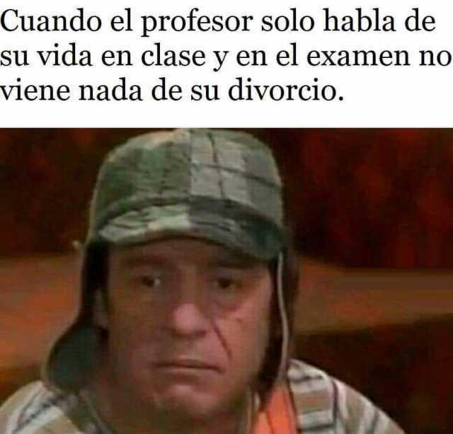 Cuando el profesor solo habla de su vida en clase y en el examen no viene nada de su divorcio.
