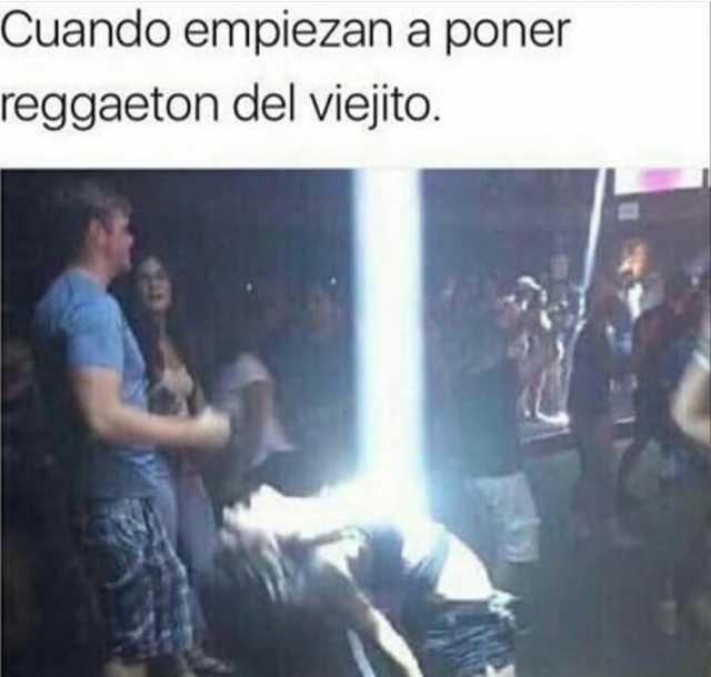Cuando empiezan a poner reggaeton del viejito.