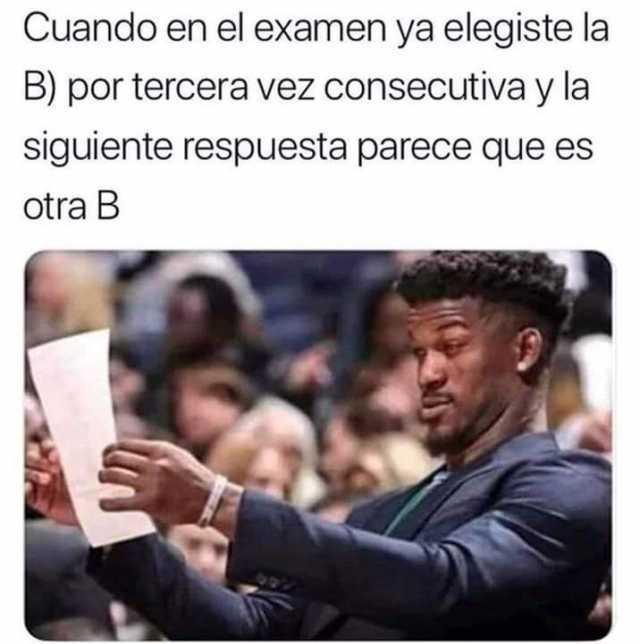 Cuando en el examen ya elegiste la B) por tercera vez consecutiva y la siguiente respuesta parece que es otra B.