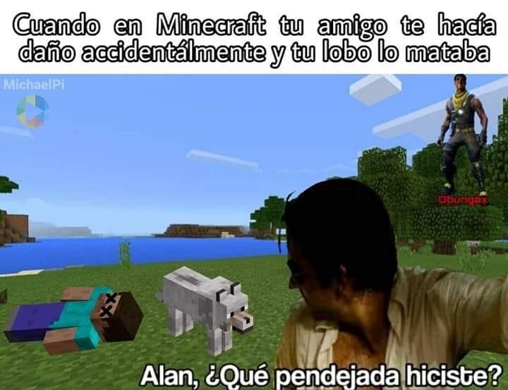 Cuando en Minecraft tu amigo te hacía daño accidentalmente y tu lo mataba mataba.  Alan, ¿qué pendejada hiciste?