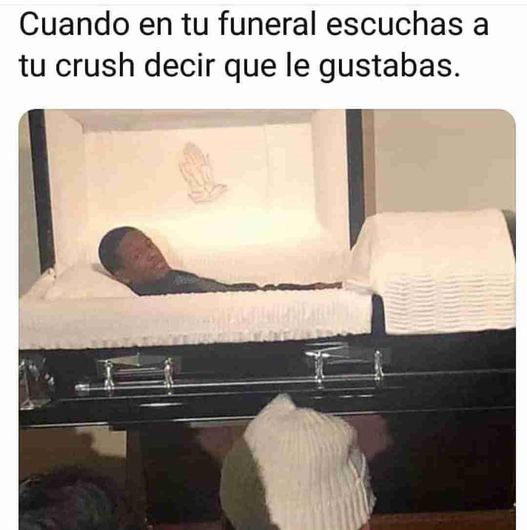 Cuando en tu funeral escuchas a tu crush decir que le gustabas.