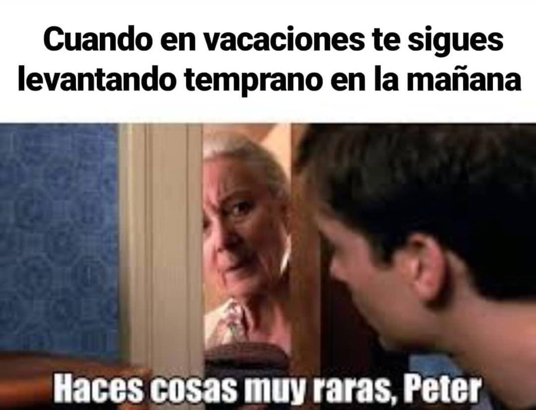 Cuando en vacaciones te sigues levantando temprano en la mañana.  Haces cosas muy raras, Peter.