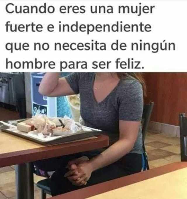 Cuando eres una mujer fuerte e independiente que no necesita de ningún hombre para ser feliz.