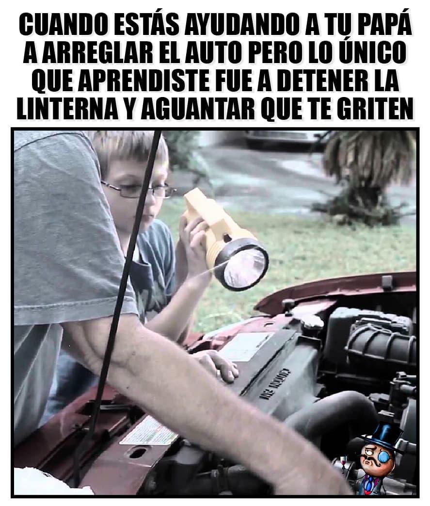 Cuando estás ayudando a tu papá a arreglar el auto pero lo único que aprendiste fue a detener la linterna y aguantar que te griten.