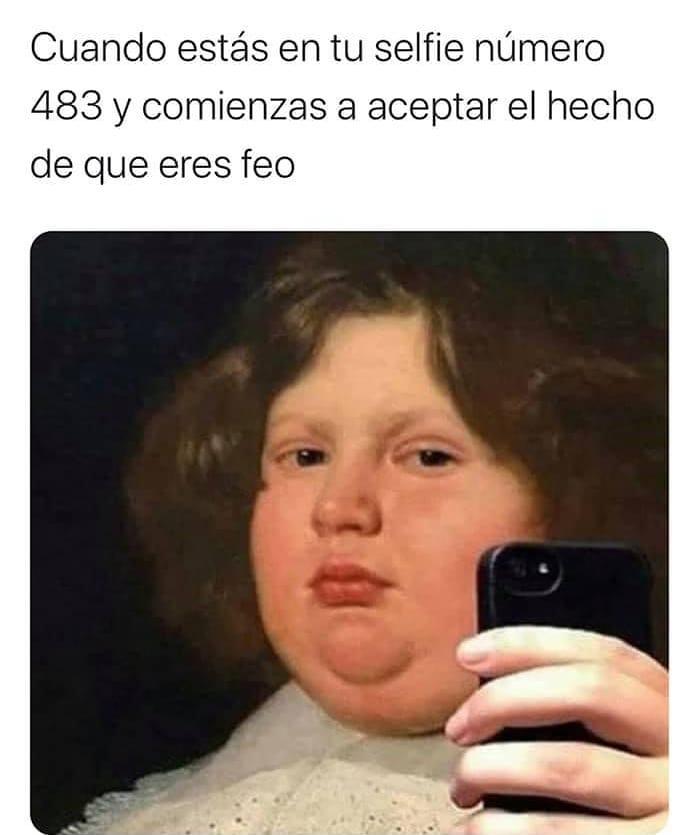 Cuando estás en tu selfie número 483 y comienzas a aceptar el hecho de que eres feo.