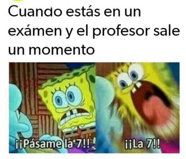 Cuando estás en un exámen y el profesor sale un momento.  ¡¡Pásame la 7!! ¡¡La 7!!