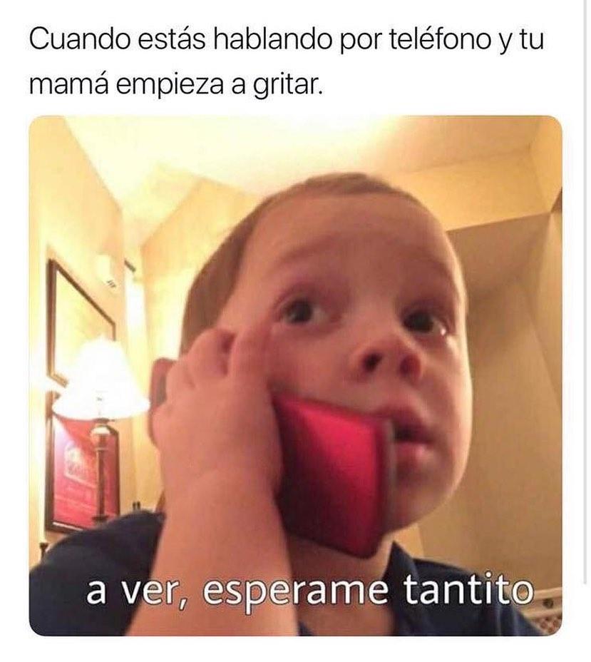 Cuando estás hablando por teléfono y tu mamá empieza a gritar.  A ver, espérame tantito.