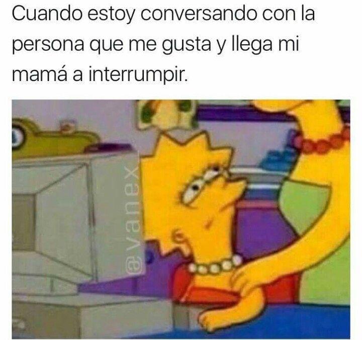 Cuando estoy conversando con la persona que me gusta y llega mi mamá a interrumpir.