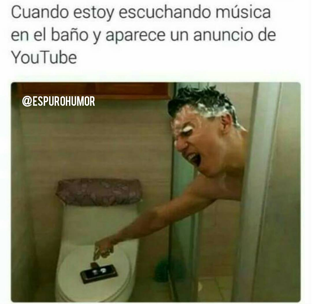 Cuando estoy escuchando música en el baño y aparece un anuncio de YouTube.