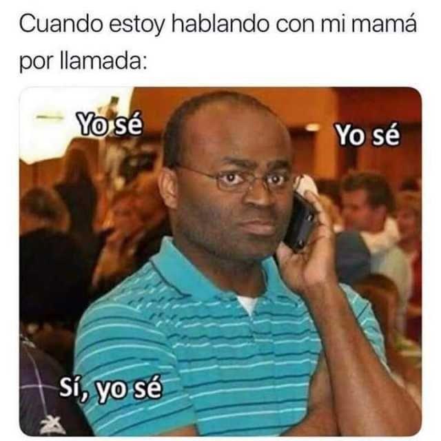 Cuando estoy hablando con mi mamá por llamada: Yo sé, yo sé. Sí, yo sé.
