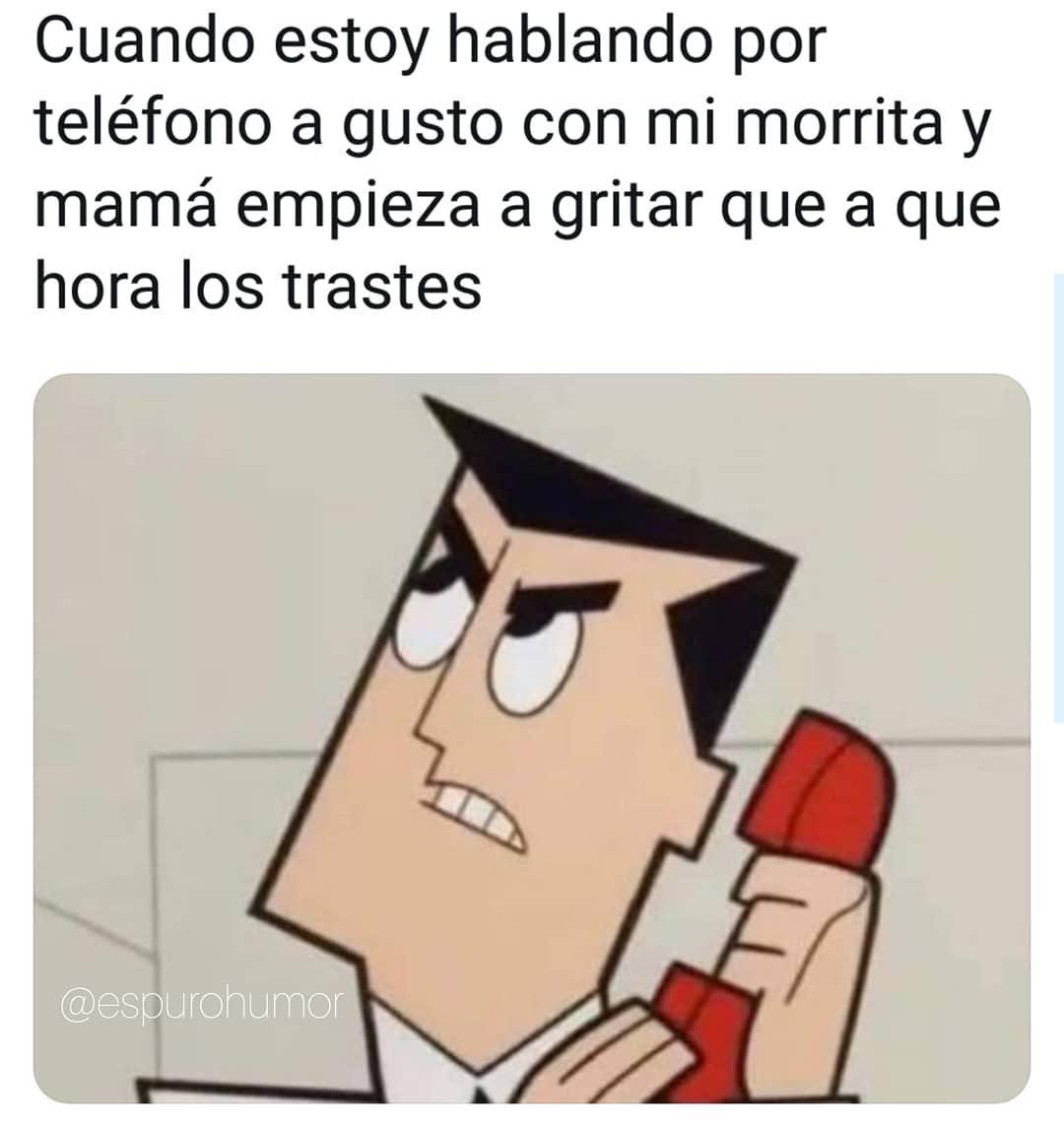 Cuando estoy hablando por teléfono a gusto con mi morrita y mamá empieza a gritar que a que hora los trastes.