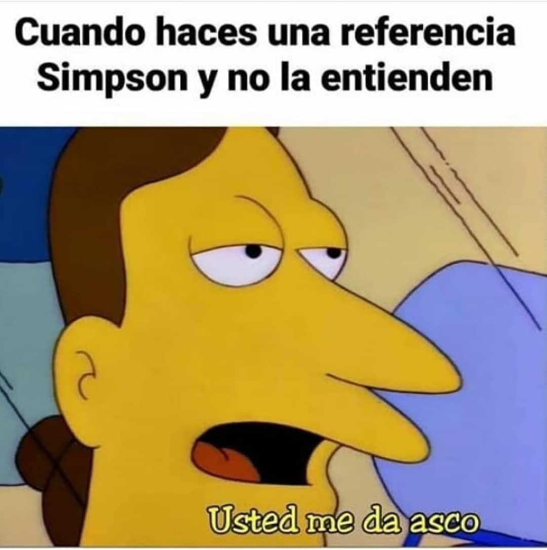 Cuando haces una referencia Simpson y no la entienden.  Usted me da asco.
