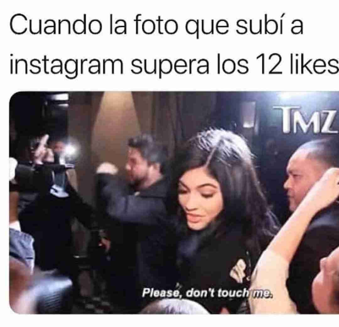 Cuando la foto que subí a Instagram supera los 12 likes.  Please, don't touch me.