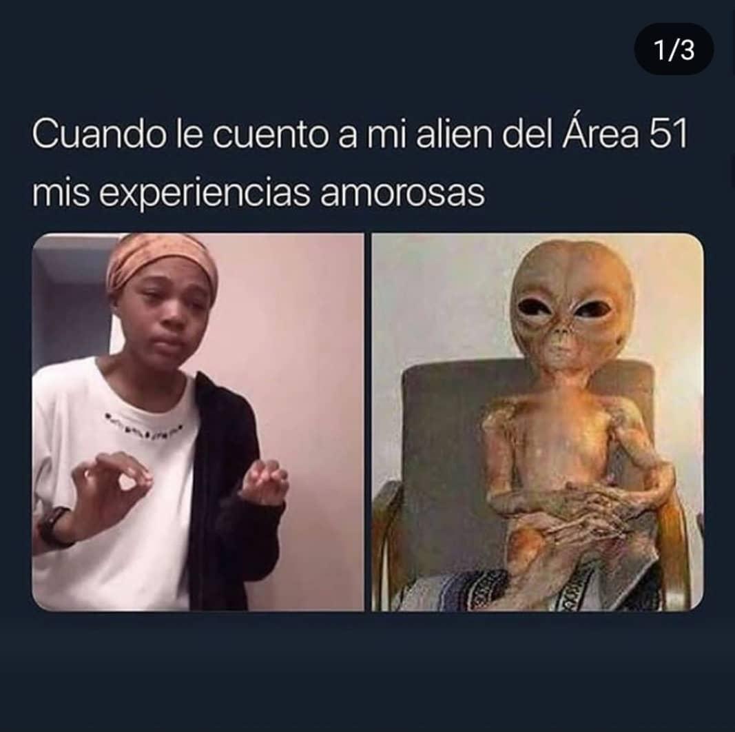 Cuando le cuento a mi alien del Área 51 mis experiencias amorosas.