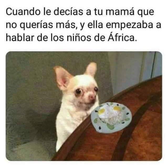 Cuando le decías a tu mamá que no querías más, y ella empezaba a hablar de los niños de África.