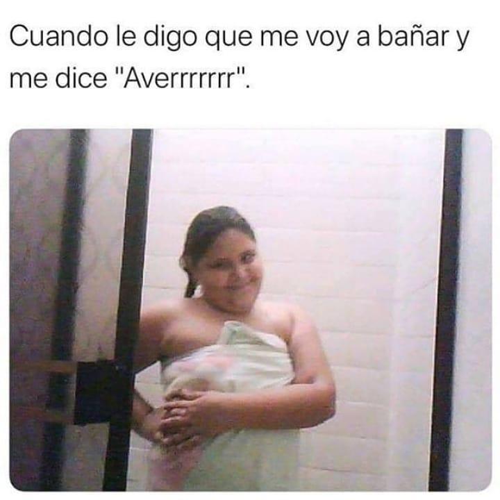 """Cuando le digo que me voy a bañar y me dice """"Averrrrrrr""""."""