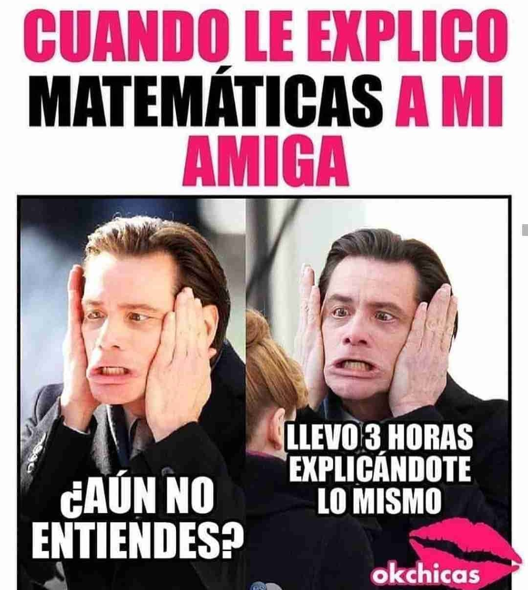 Cuando le explico matemáticas a mi amiga.  ¿Aún no entiendes? Llevo 3 horas explicándote lo mismo.