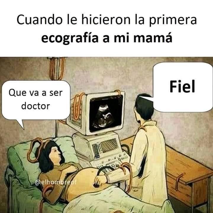 Cuando le hicieron la primera ecografía a mi mamá.  Qué va a ser doctor.  Fiel.