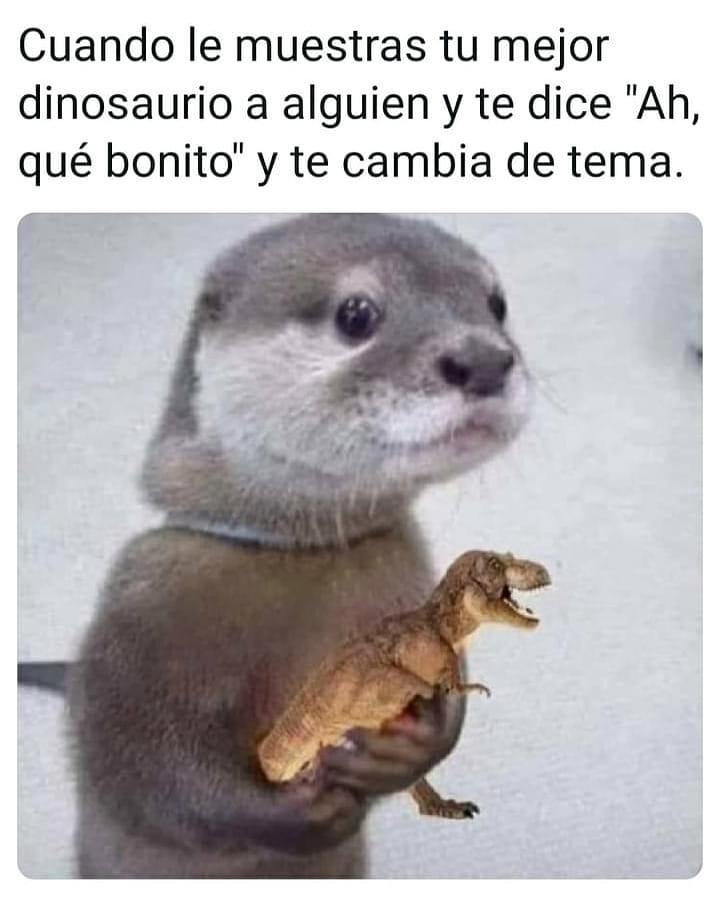 """Cuando le muestras tu mejor dinosaurio a alguien y te dice """"Ah, qué bonito"""" y te cambia de tema."""