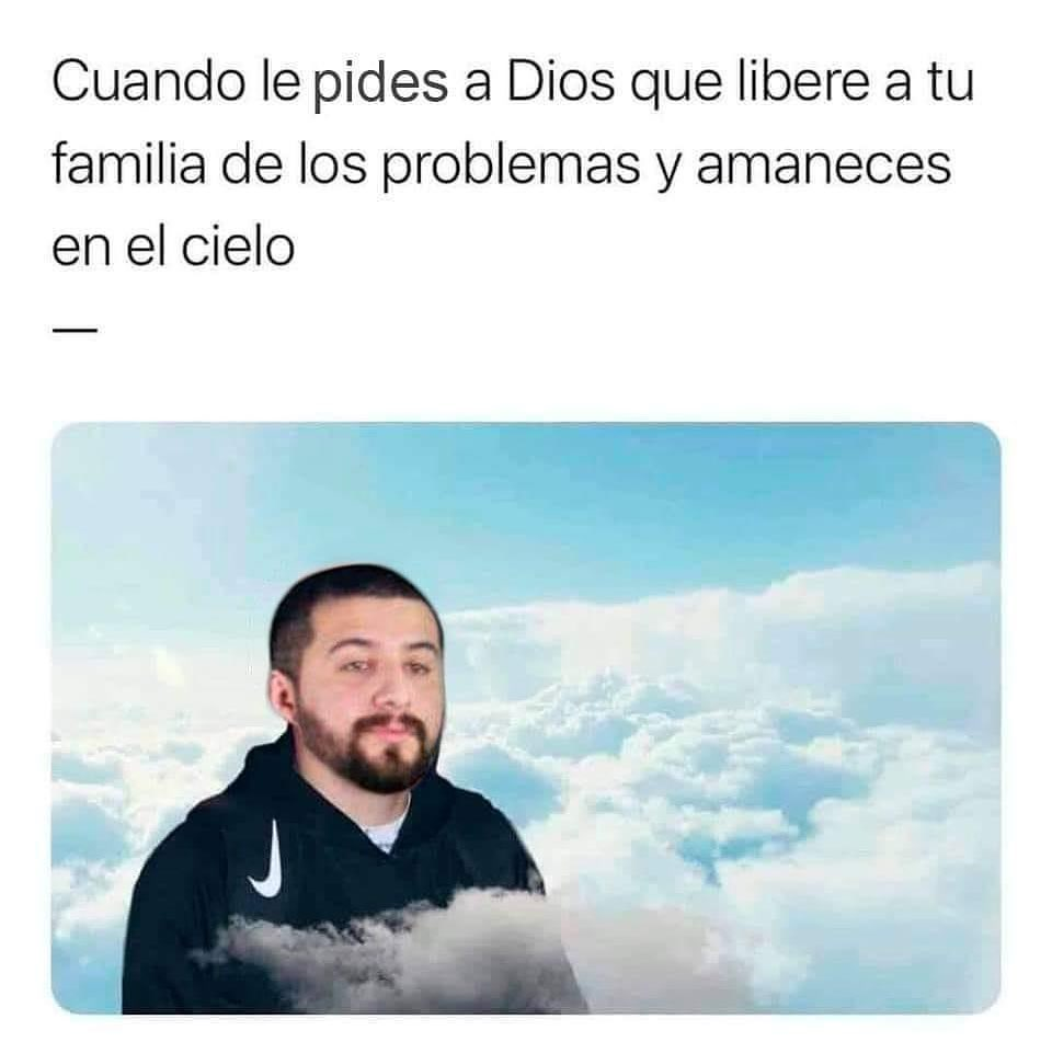 Cuando le pides a Dios que libere a tu familia de los problemas y amaneces en el cielo.