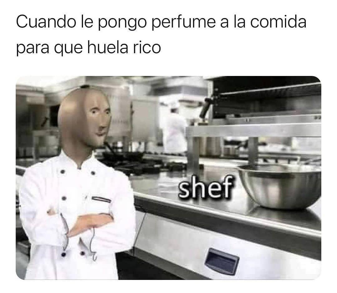 Cuando le pongo perfume a la comida para que huela rico Shef.