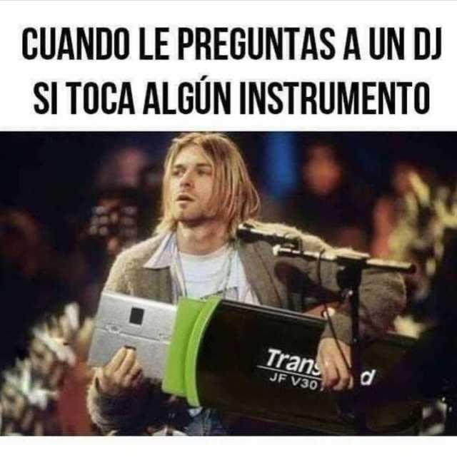 Cuando le preguntas a un DJ si toca algún instrumento.