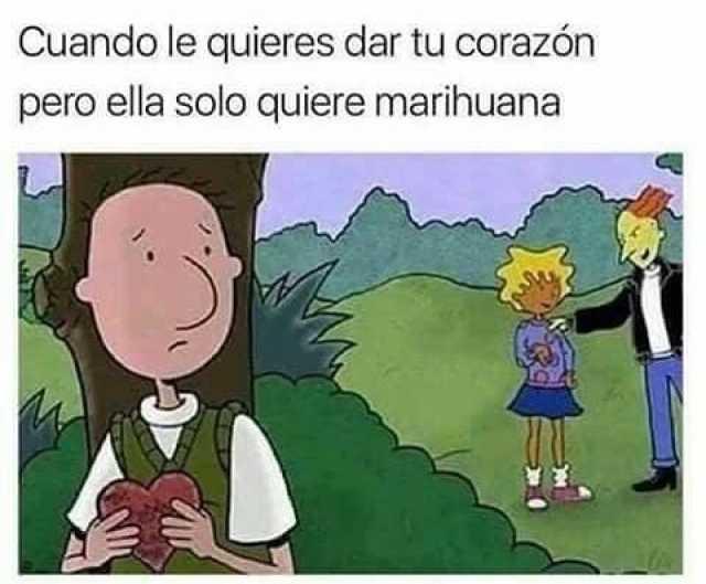 Cuando le quieres dar tu corazón pero ella solo quiere marihuana.