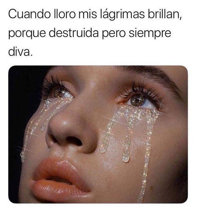 Cuando lloro mis lágrimas brillan, porque destruida pero siempre diva.