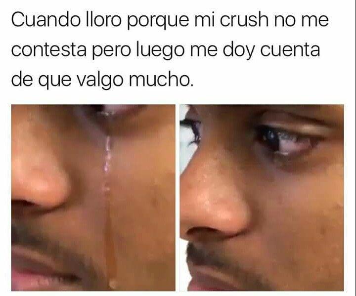 Cuando lloro porque mi crush no me contesta pero luego me doy cuenta de que valgo mucho.