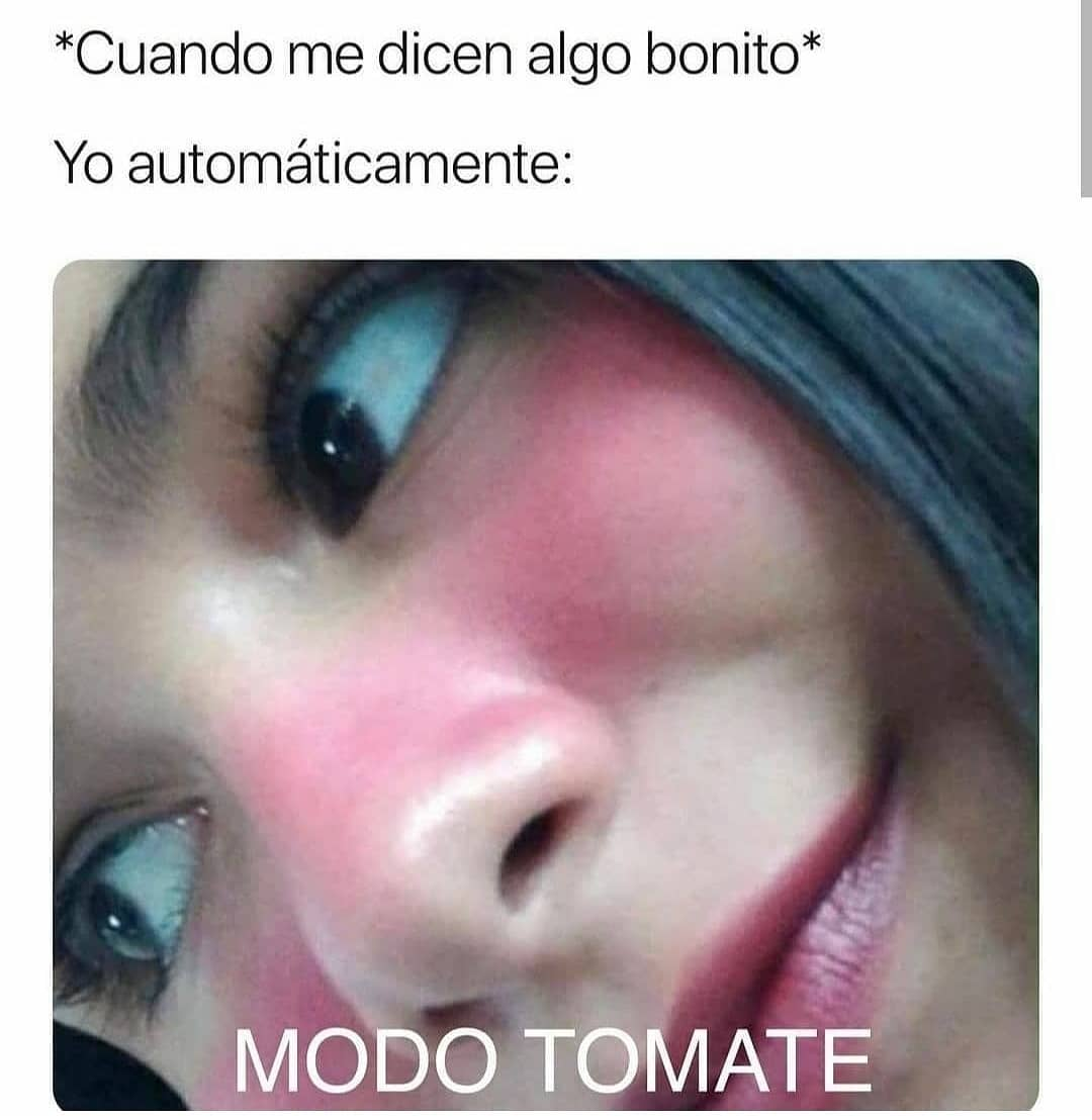 *Cuando me dicen algo bonito*  Yo automáticamente: Modo tomate.