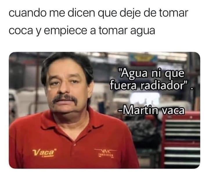 """Cuando me dicen que deje de tomar coca y empiece a tomar agua: """"Agua ni que fuera radiador."""" Martin Vaca."""