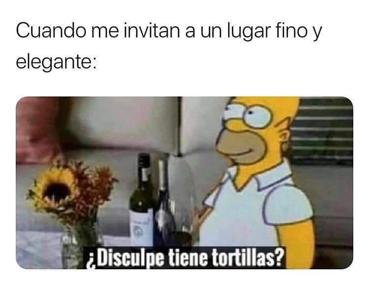 Cuando me invitan a un lugar fino y elegante: ¿Disculpe tiene tortillas?